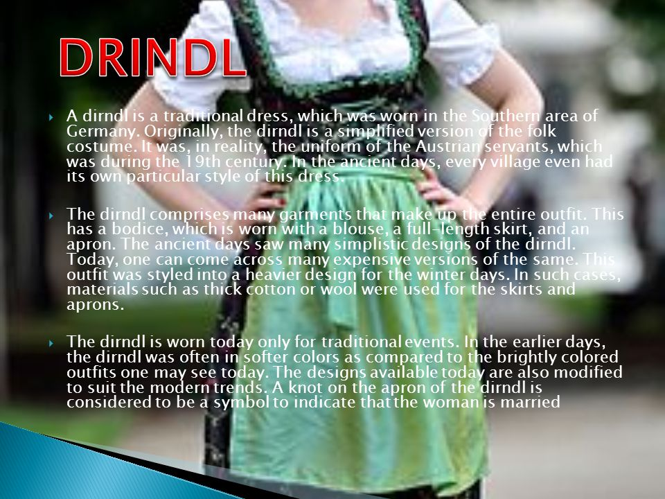A dirndl is a traditional dress, which was worn in the Southern area of Germany.