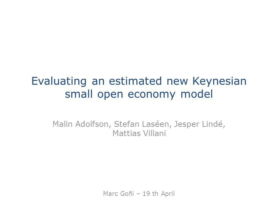 Evaluating an estimated new Keynesian small open economy model Malin Adolfson, Stefan Laséen, Jesper Lindé, Mattias Villani Marc Goñi – 19 th April