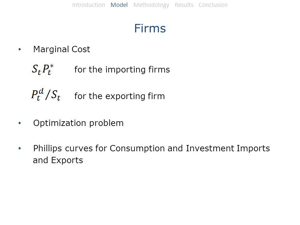 Firms Marginal Cost for the importing firms for the exporting firm Optimization problem Phillips curves for Consumption and Investment Imports and Exports Introduction Model Methodology Results Conclusion