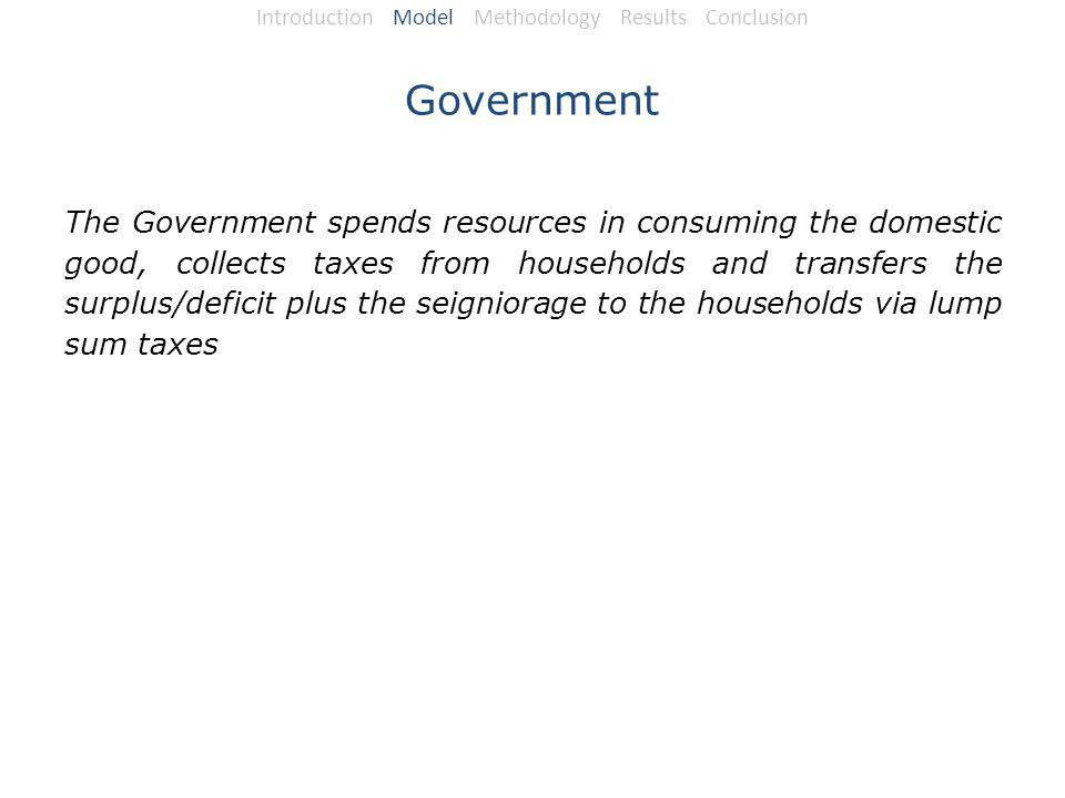 Government The Government spends resources in consuming the domestic good, collects taxes from households and transfers the surplus/deficit plus the seigniorage to the households via lump sum taxes Introduction Model Methodology Results Conclusion