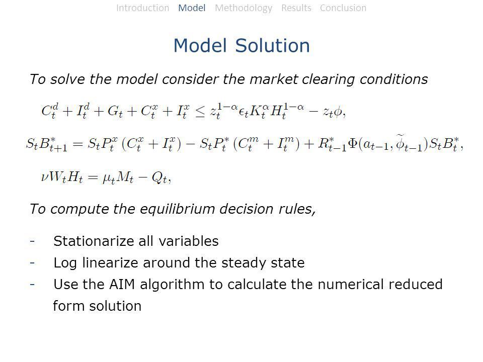 Model Solution To solve the model consider the market clearing conditions To compute the equilibrium decision rules, -Stationarize all variables -Log linearize around the steady state -Use the AIM algorithm to calculate the numerical reduced form solution Introduction Model Methodology Results Conclusion