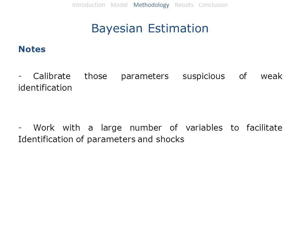 Bayesian Estimation Notes -Calibrate those parameters suspicious of weak identification -Work with a large number of variables to facilitate Identification of parameters and shocks Introduction Model Methodology Results Conclusion