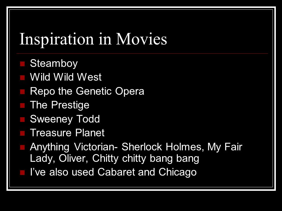 Inspiration in Movies Steamboy Wild Wild West Repo the Genetic Opera The Prestige Sweeney Todd Treasure Planet Anything Victorian- Sherlock Holmes, My Fair Lady, Oliver, Chitty chitty bang bang Ive also used Cabaret and Chicago