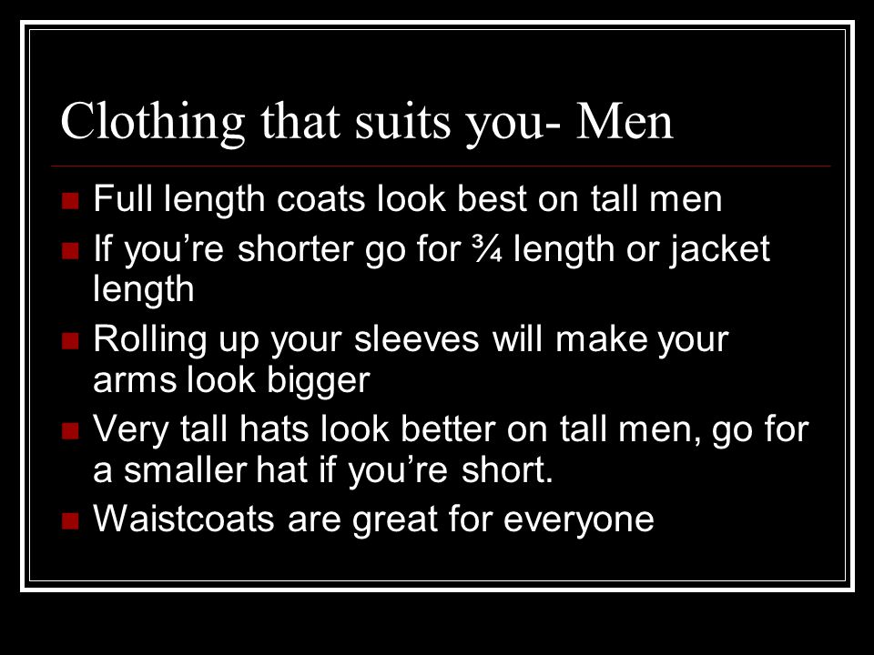Clothing that suits you- Men Full length coats look best on tall men If youre shorter go for ¾ length or jacket length Rolling up your sleeves will make your arms look bigger Very tall hats look better on tall men, go for a smaller hat if youre short.