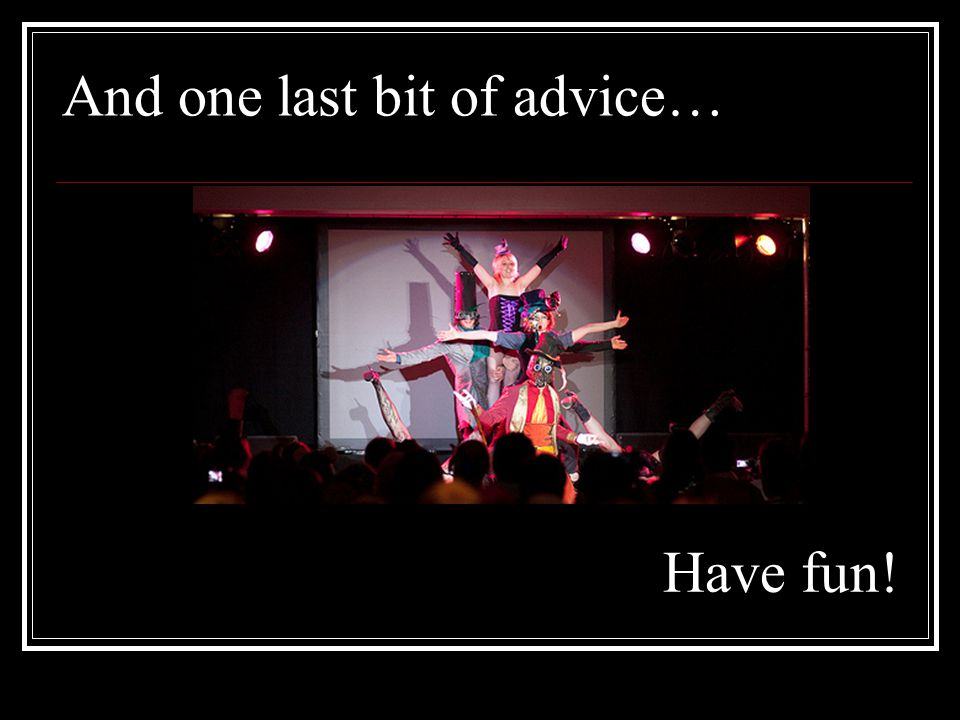And one last bit of advice… Have fun!