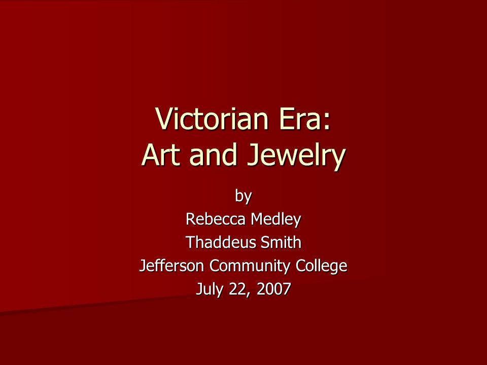 by Rebecca Medley Thaddeus Smith Jefferson Community College July 22, 2007 Victorian Era: Art and Jewelry