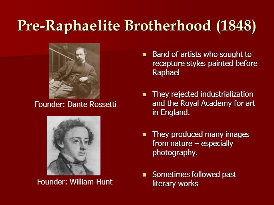 Pre-Raphaelite Brotherhood (1848) Band of artists who sought to recapture styles painted before Raphael Band of artists who sought to recapture styles painted before Raphael They rejected industrialization and the Royal Academy for art in England.