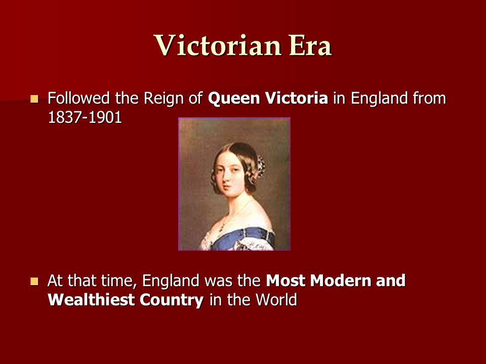 Victorian Era Followed the Reign of Queen Victoria in England from 1837-1901 Followed the Reign of Queen Victoria in England from 1837-1901 At that time, England was the Most Modern and Wealthiest Country in the World At that time, England was the Most Modern and Wealthiest Country in the World