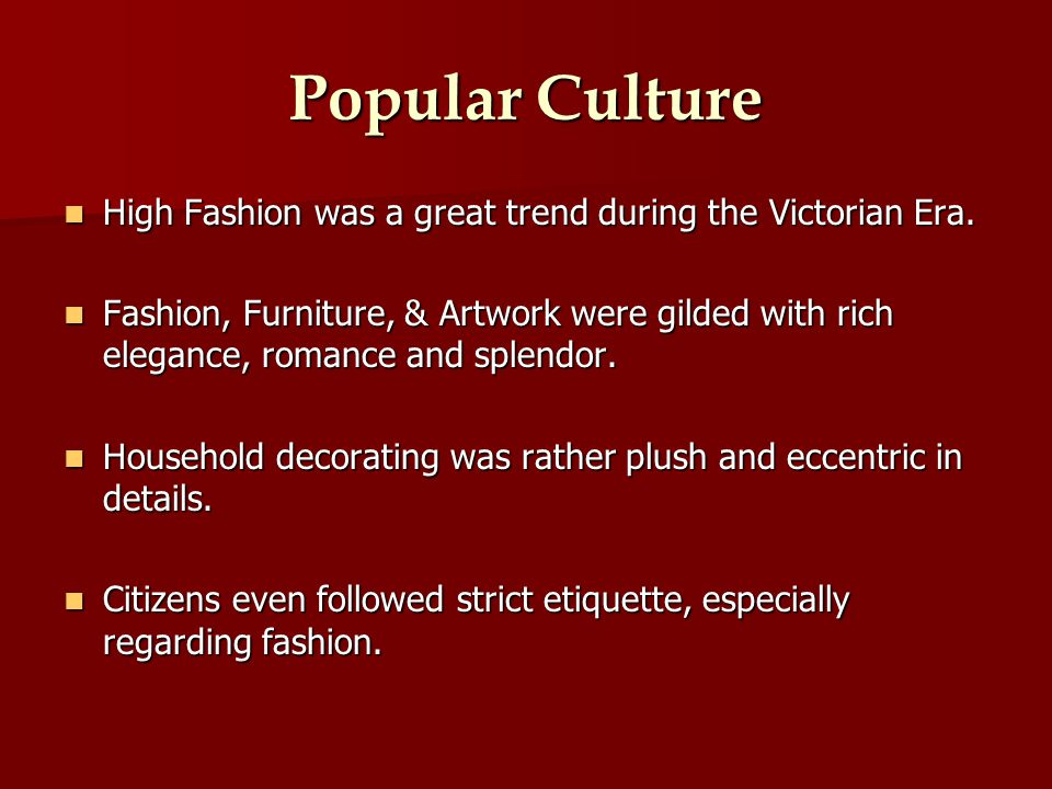 Popular Culture High Fashion was a great trend during the Victorian Era.
