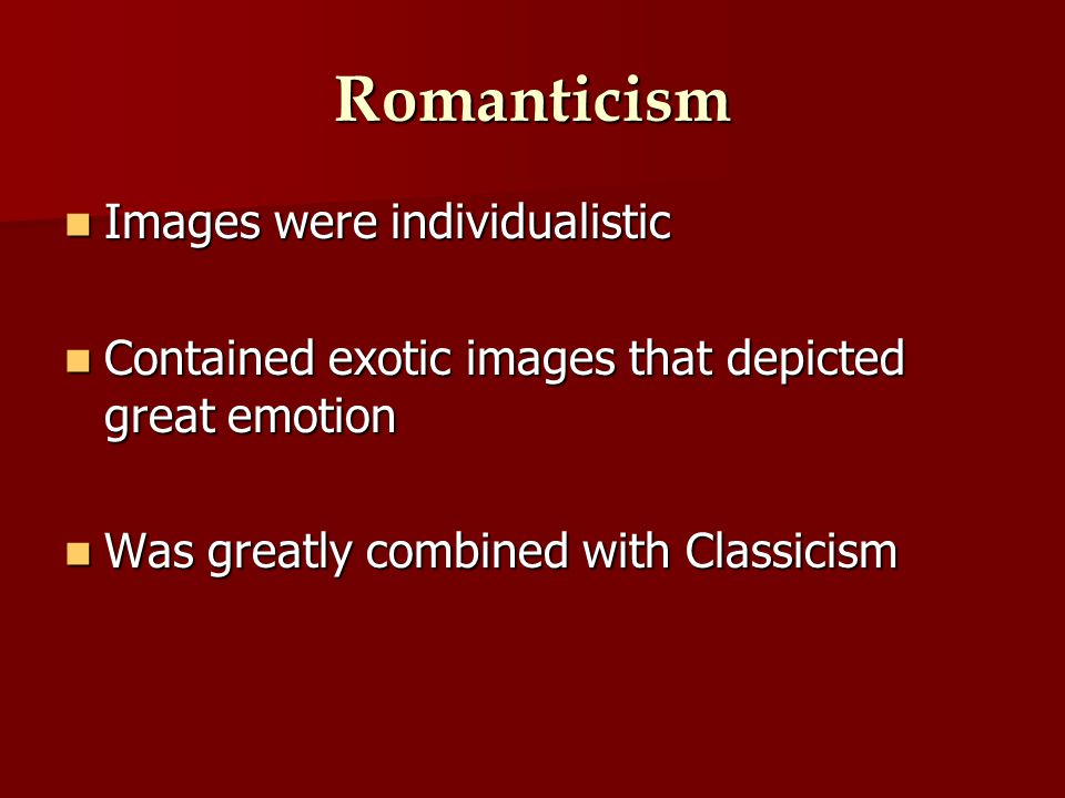 Romanticism Images were individualistic Images were individualistic Contained exotic images that depicted great emotion Contained exotic images that depicted great emotion Was greatly combined with Classicism Was greatly combined with Classicism