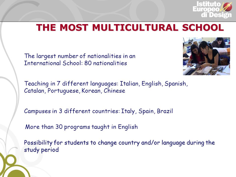 THE MOST MULTICULTURAL SCHOOL THE MOST MULTICULTURAL SCHOOL The largest number of nationalities in an International School: 80 nationalities Teaching in 7 different languages: Italian, English, Spanish, Catalan, Portuguese, Korean, Chinese Campuses in 3 different countries: Italy, Spain, Brazil Possibility for students to change country and/or language during the study period More than 30 programs taught in English