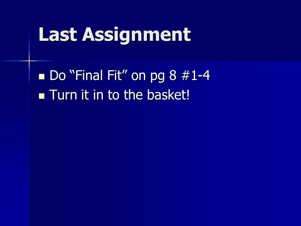 Last Assignment Do Final Fit on pg 8 #1-4 Do Final Fit on pg 8 #1-4 Turn it in to the basket.