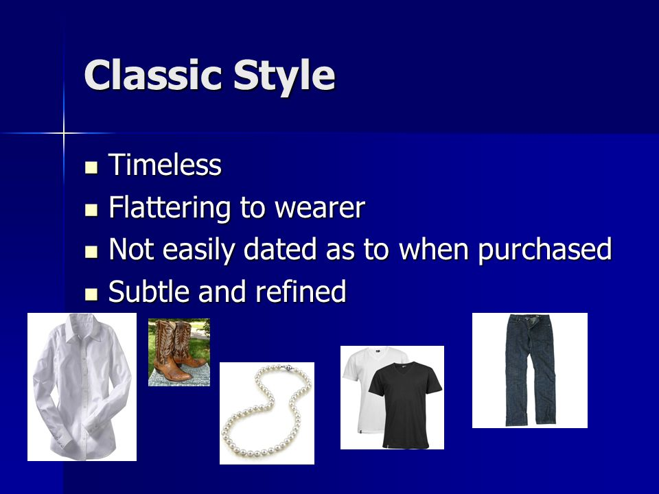 Classic Style Timeless Timeless Flattering to wearer Flattering to wearer Not easily dated as to when purchased Not easily dated as to when purchased Subtle and refined Subtle and refined