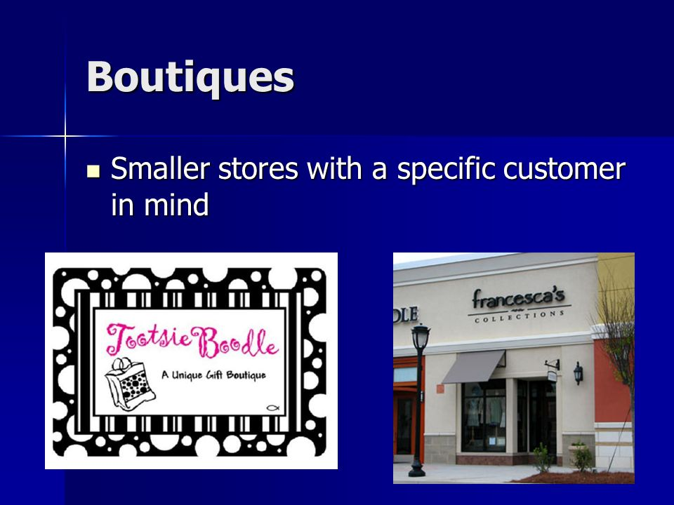 Boutiques Smaller stores with a specific customer in mind Smaller stores with a specific customer in mind