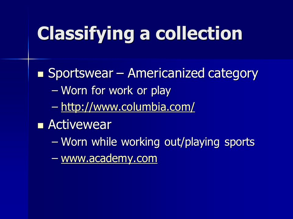 Classifying a collection Sportswear – Americanized category Sportswear – Americanized category –Worn for work or play –http://www.columbia.com/ http://www.columbia.com/ Activewear Activewear –Worn while working out/playing sports –www.academy.com www.academy.com
