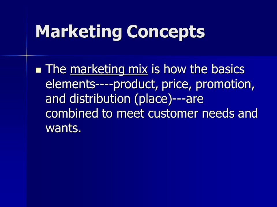 Marketing Concepts The marketing mix is how the basics elements----product, price, promotion, and distribution (place)---are combined to meet customer needs and wants.