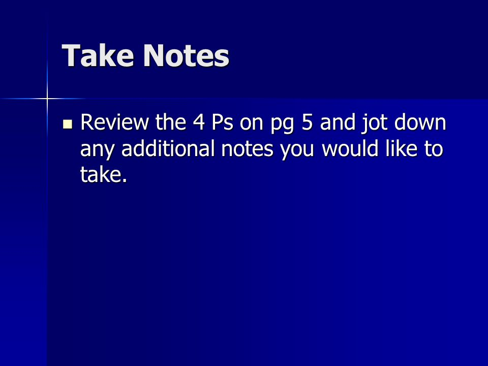 Take Notes Review the 4 Ps on pg 5 and jot down any additional notes you would like to take.