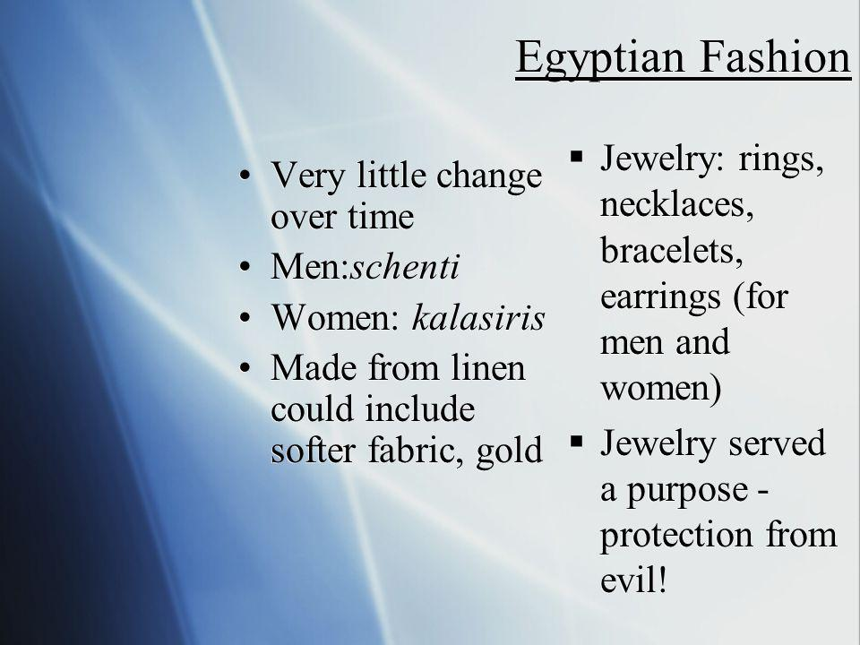 Egyptian Fashion Very little change over time Men:schenti Women: kalasiris Made from linen could include softer fabric, gold Very little change over time Men:schenti Women: kalasiris Made from linen could include softer fabric, gold Jewelry: rings, necklaces, bracelets, earrings (for men and women) Jewelry served a purpose - protection from evil!