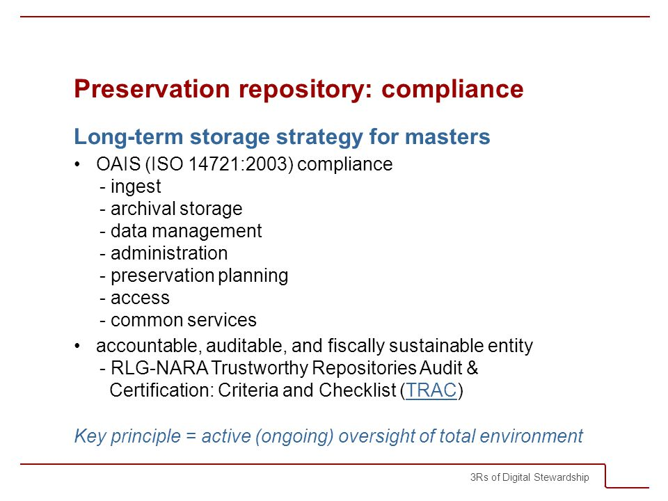 3Rs of Digital Stewardship Preservation repository: compliance Long-term storage strategy for masters OAIS (ISO 14721:2003) compliance - ingest - archival storage - data management - administration - preservation planning - access - common services accountable, auditable, and fiscally sustainable entity - RLG-NARA Trustworthy Repositories Audit & Certification: Criteria and Checklist (TRAC)TRAC Key principle = active (ongoing) oversight of total environment