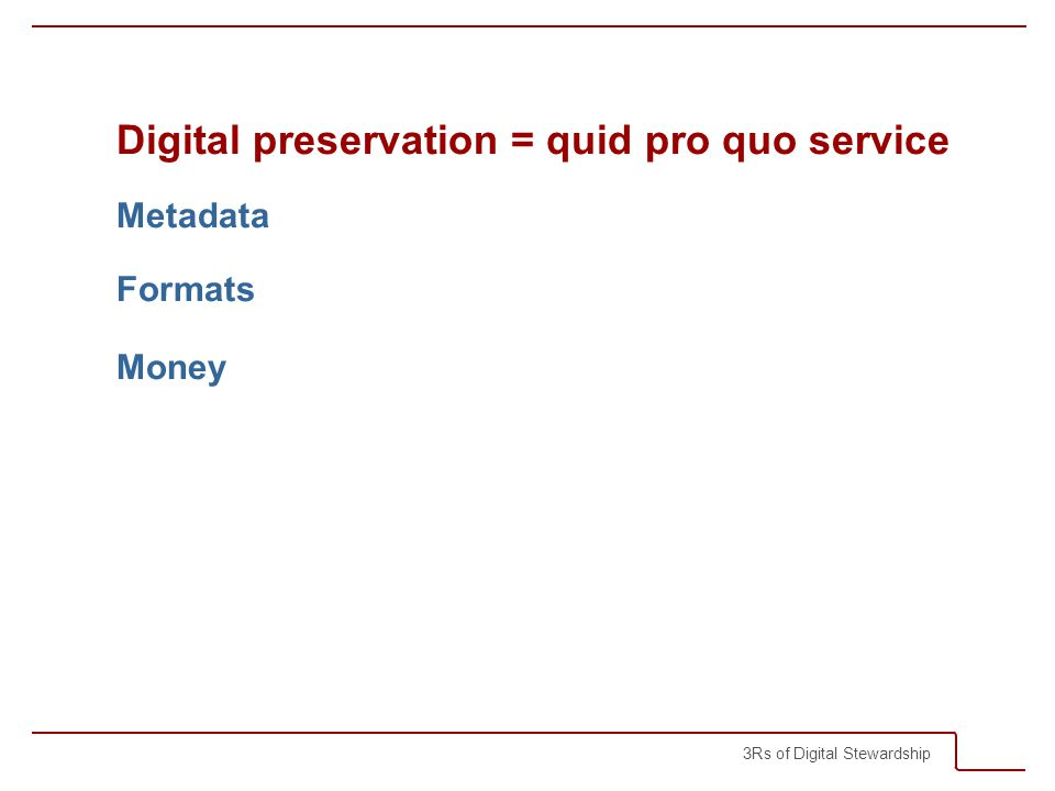 3Rs of Digital Stewardship Digital preservation = quid pro quo service Metadata Formats Money