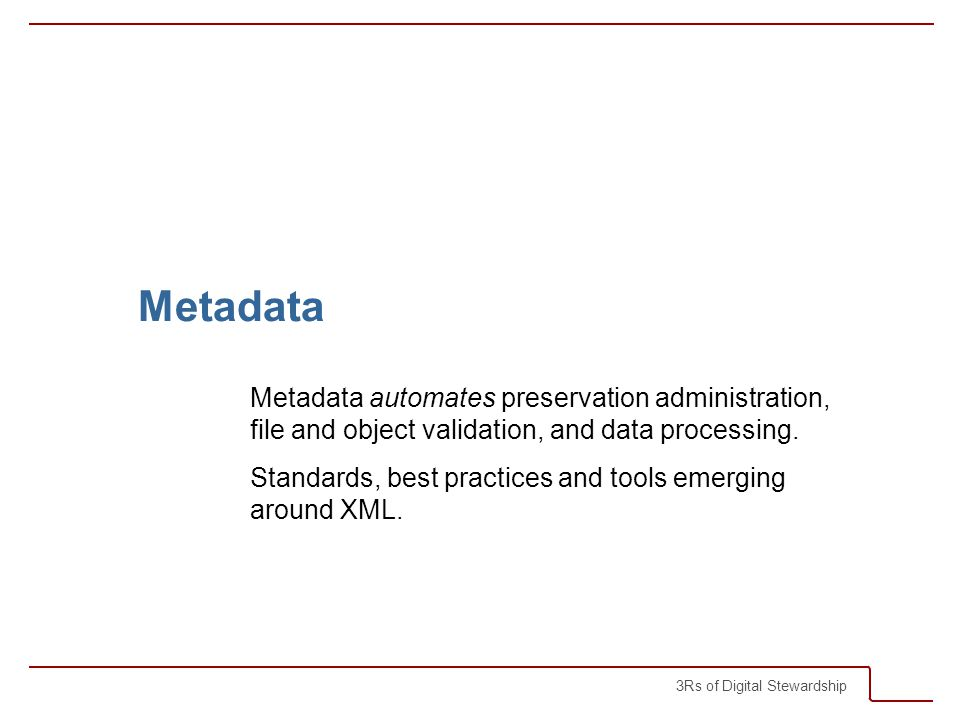 3Rs of Digital Stewardship Metadata Metadata automates preservation administration, file and object validation, and data processing.
