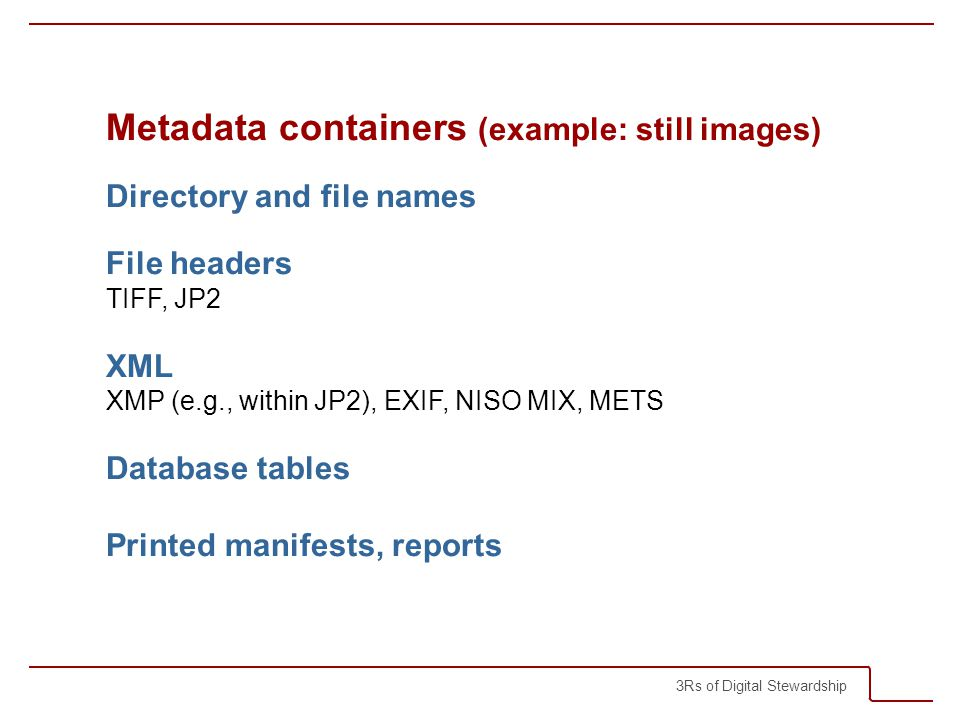 3Rs of Digital Stewardship Metadata containers (example: still images) Directory and file names File headers TIFF, JP2 XML XMP (e.g., within JP2), EXIF, NISO MIX, METS Database tables Printed manifests, reports