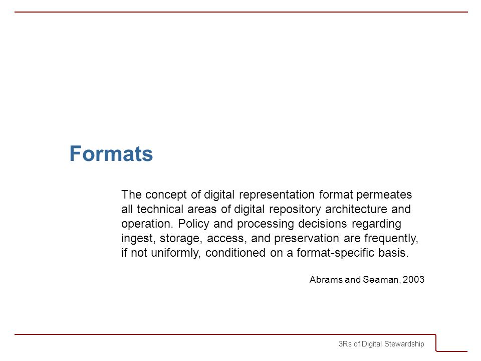 3Rs of Digital Stewardship Formats The concept of digital representation format permeates all technical areas of digital repository architecture and operation.