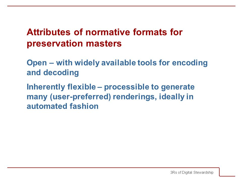 3Rs of Digital Stewardship Attributes of normative formats for preservation masters Open – with widely available tools for encoding and decoding Inherently flexible – processible to generate many (user-preferred) renderings, ideally in automated fashion