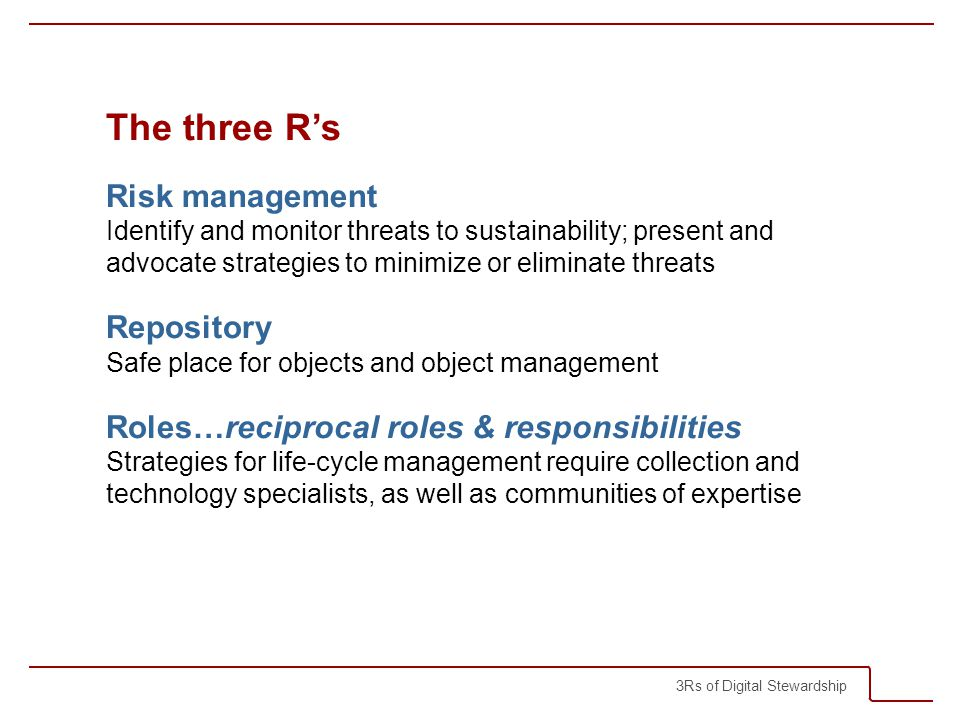 3Rs of Digital Stewardship The three Rs Risk management Identify and monitor threats to sustainability; present and advocate strategies to minimize or eliminate threats Repository Safe place for objects and object management Roles…reciprocal roles & responsibilities Strategies for life-cycle management require collection and technology specialists, as well as communities of expertise