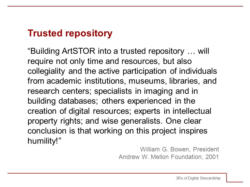 3Rs of Digital Stewardship Trusted repository Building ArtSTOR into a trusted repository … will require not only time and resources, but also collegiality and the active participation of individuals from academic institutions, museums, libraries, and research centers; specialists in imaging and in building databases; others experienced in the creation of digital resources; experts in intellectual property rights; and wise generalists.