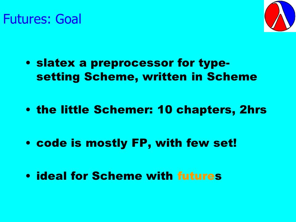 Futures: Goal slatex a preprocessor for type- setting Scheme, written in Scheme the little Schemer: 10 chapters, 2hrs code is mostly FP, with few set.