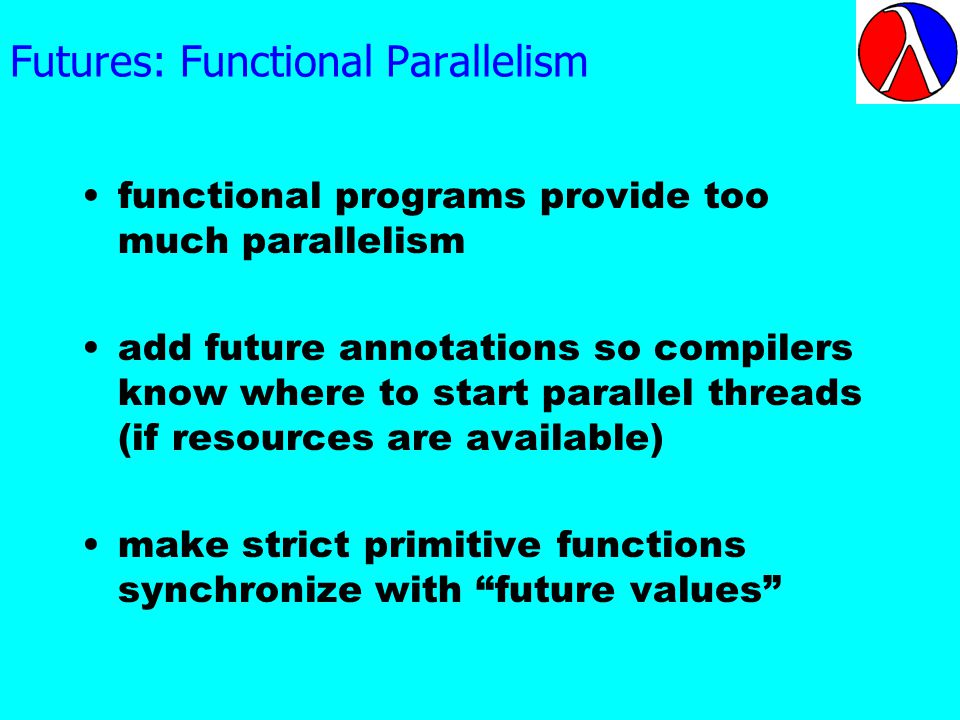 Futures: Functional Parallelism functional programs provide too much parallelism add future annotations so compilers know where to start parallel threads (if resources are available) make strict primitive functions synchronize with future values
