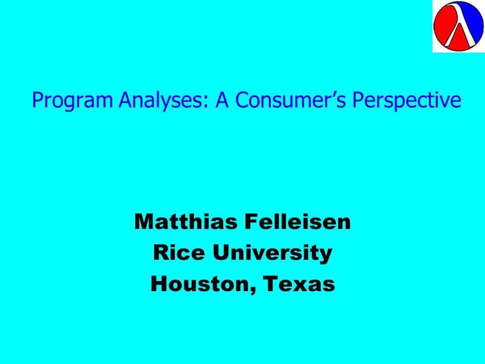 Program Analyses: A Consumers Perspective Matthias Felleisen Rice University Houston, Texas