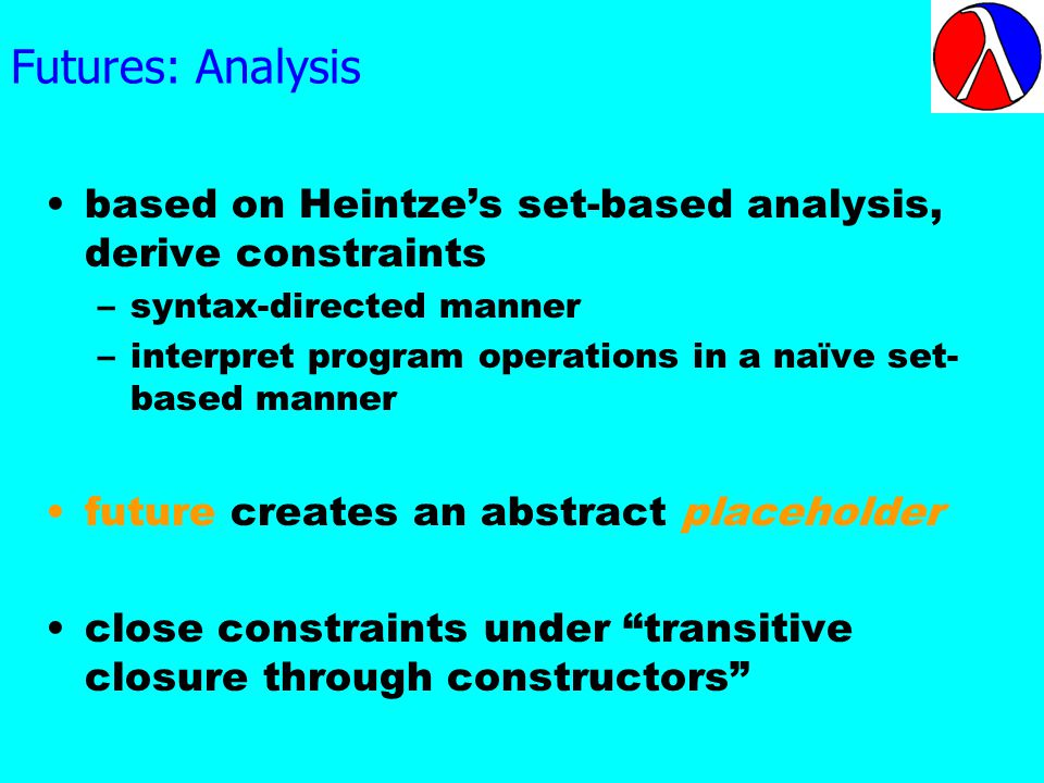 Futures: Analysis based on Heintzes set-based analysis, derive constraints –syntax-directed manner –interpret program operations in a naïve set- based manner future creates an abstract placeholder close constraints under transitive closure through constructors