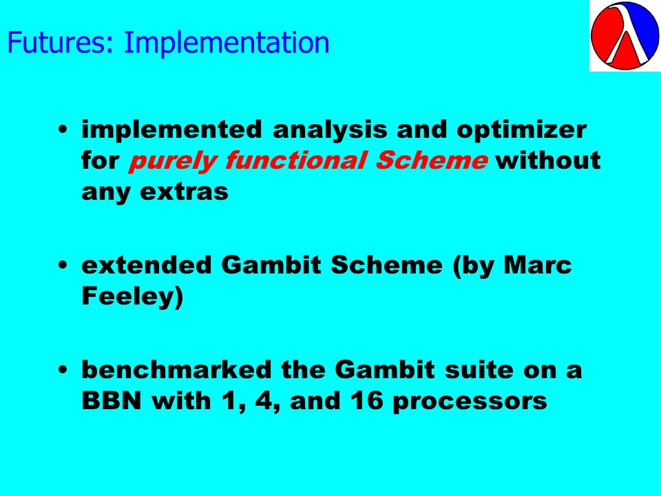 Futures: Implementation implemented analysis and optimizer for purely functional Scheme without any extras extended Gambit Scheme (by Marc Feeley) benchmarked the Gambit suite on a BBN with 1, 4, and 16 processors