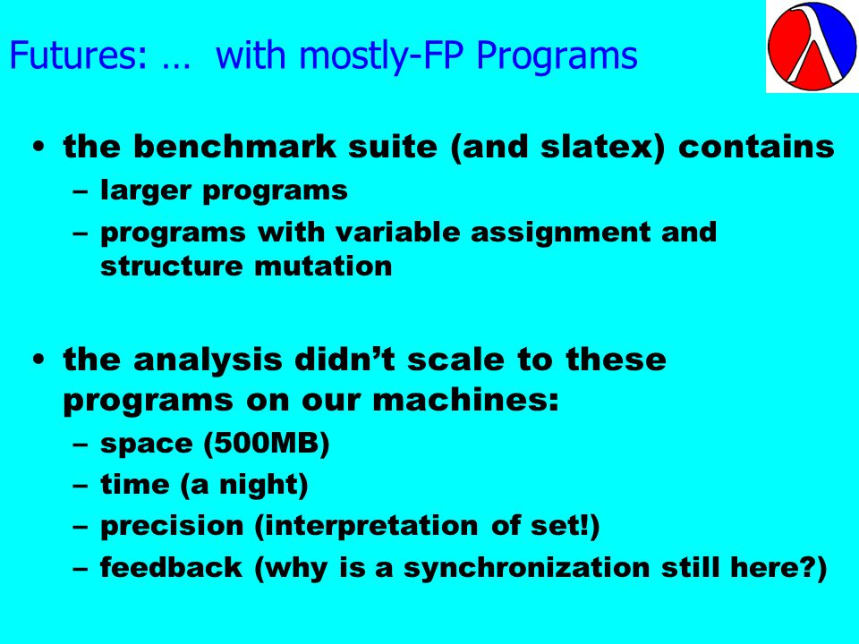 Futures: … with mostly-FP Programs the benchmark suite (and slatex) contains –larger programs –programs with variable assignment and structure mutation the analysis didnt scale to these programs on our machines: –space (500MB) –time (a night) –precision (interpretation of set!) –feedback (why is a synchronization still here )
