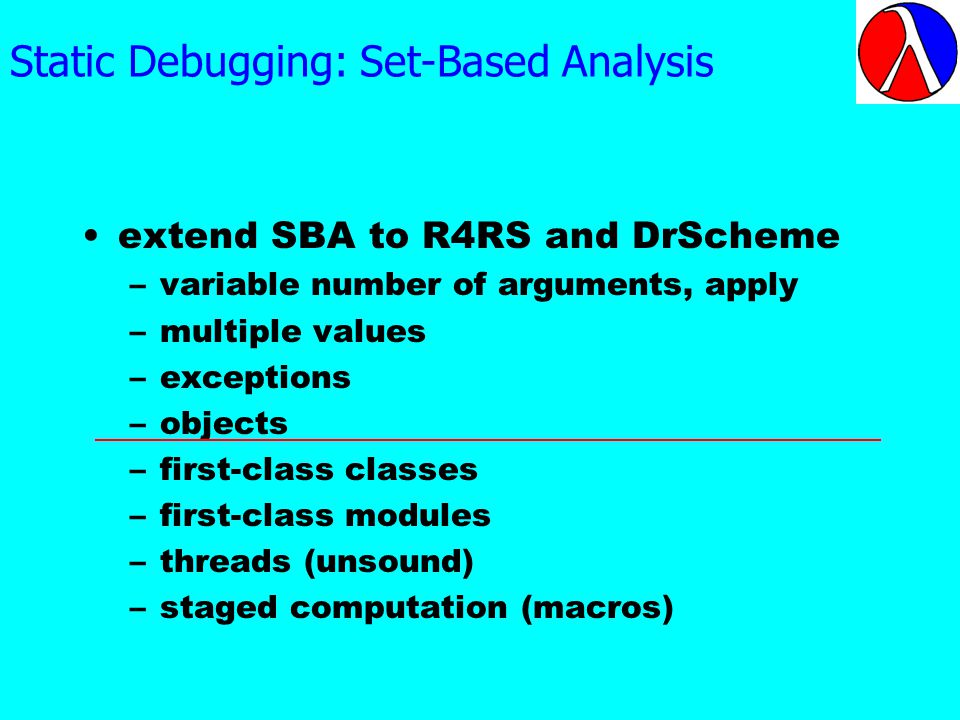 Static Debugging: Set-Based Analysis extend SBA to R4RS and DrScheme –variable number of arguments, apply –multiple values –exceptions –objects –first-class classes –first-class modules –threads (unsound) –staged computation (macros)
