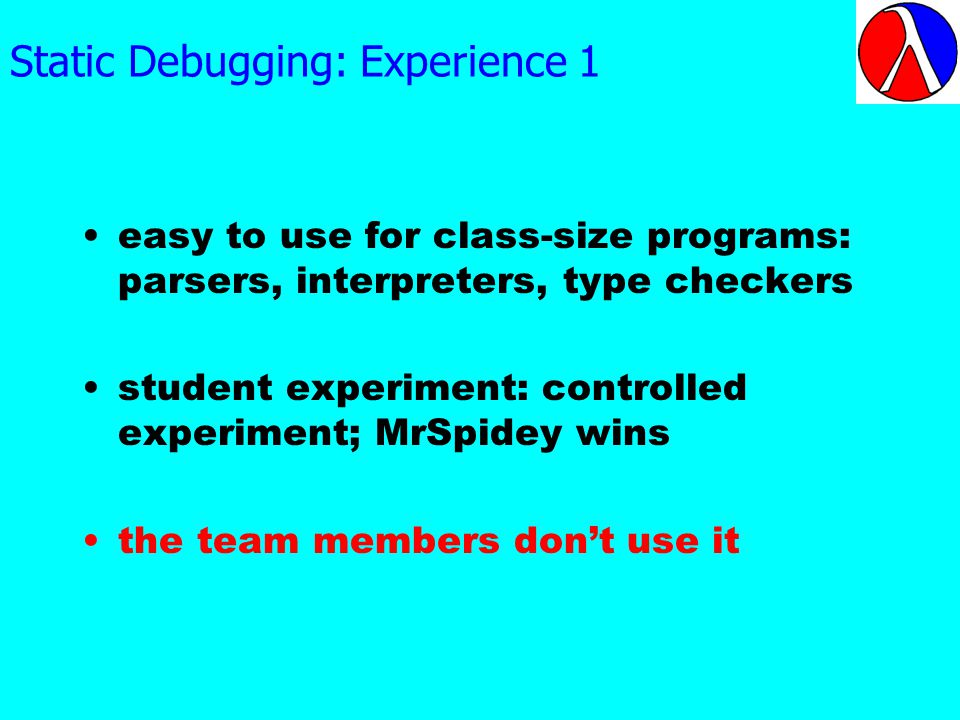 Static Debugging: Experience 1 easy to use for class-size programs: parsers, interpreters, type checkers student experiment: controlled experiment; MrSpidey wins the team members dont use it