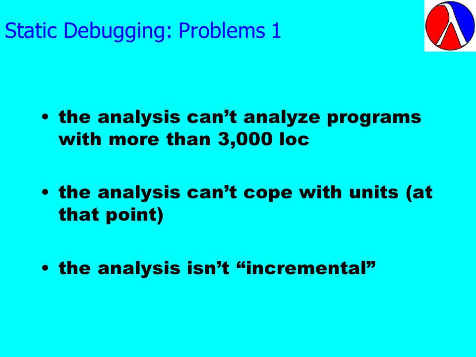 Static Debugging: Problems 1 the analysis cant analyze programs with more than 3,000 loc the analysis cant cope with units (at that point) the analysis isnt incremental