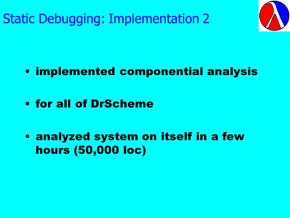 Static Debugging: Implementation 2 implemented componential analysis for all of DrScheme analyzed system on itself in a few hours (50,000 loc)