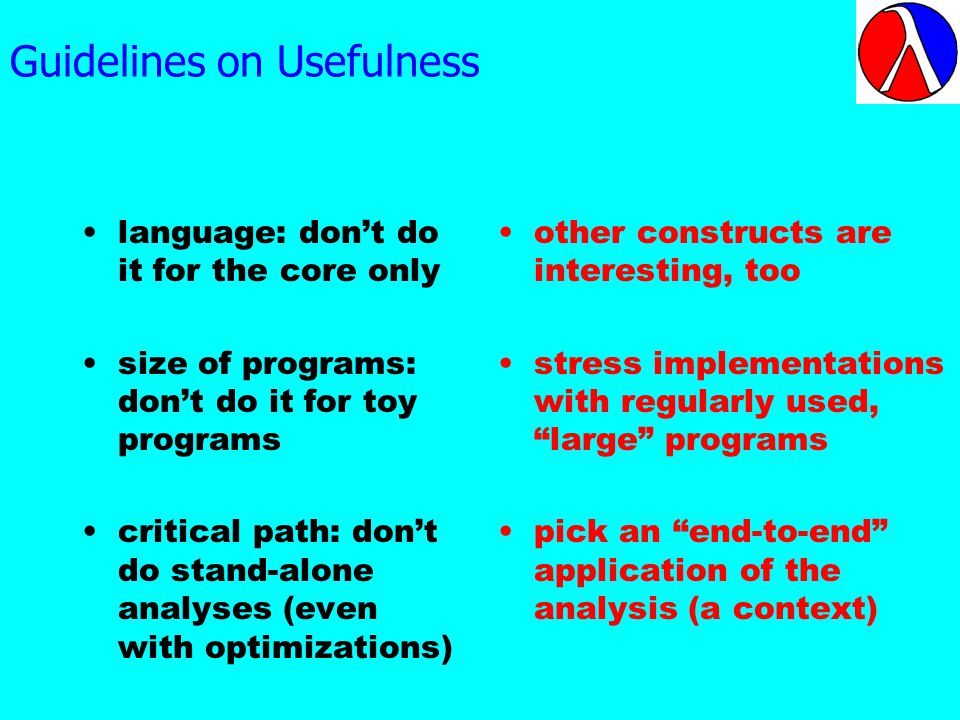 Guidelines on Usefulness language: dont do it for the core only size of programs: dont do it for toy programs critical path: dont do stand-alone analyses (even with optimizations) other constructs are interesting, too stress implementations with regularly used, large programs pick an end-to-end application of the analysis (a context)