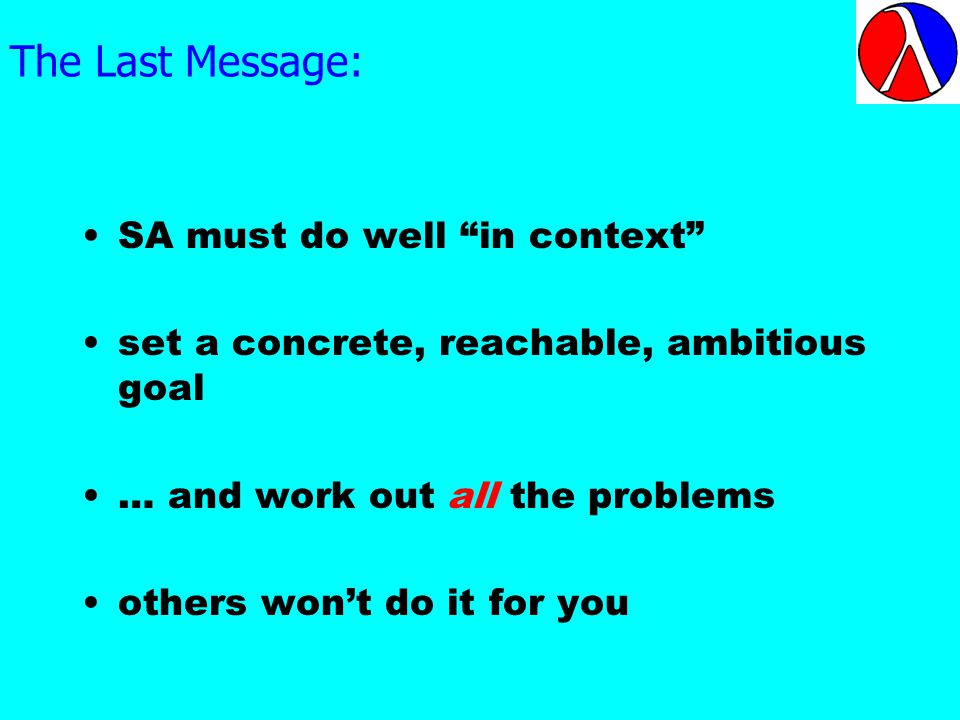 The Last Message: SA must do well in context set a concrete, reachable, ambitious goal … and work out all the problems others wont do it for you