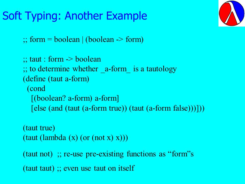 Soft Typing: Another Example ;; form = boolean | (boolean -> form) ;; taut : form -> boolean ;; to determine whether _a-form_ is a tautology (define (taut a-form) (cond [(boolean.