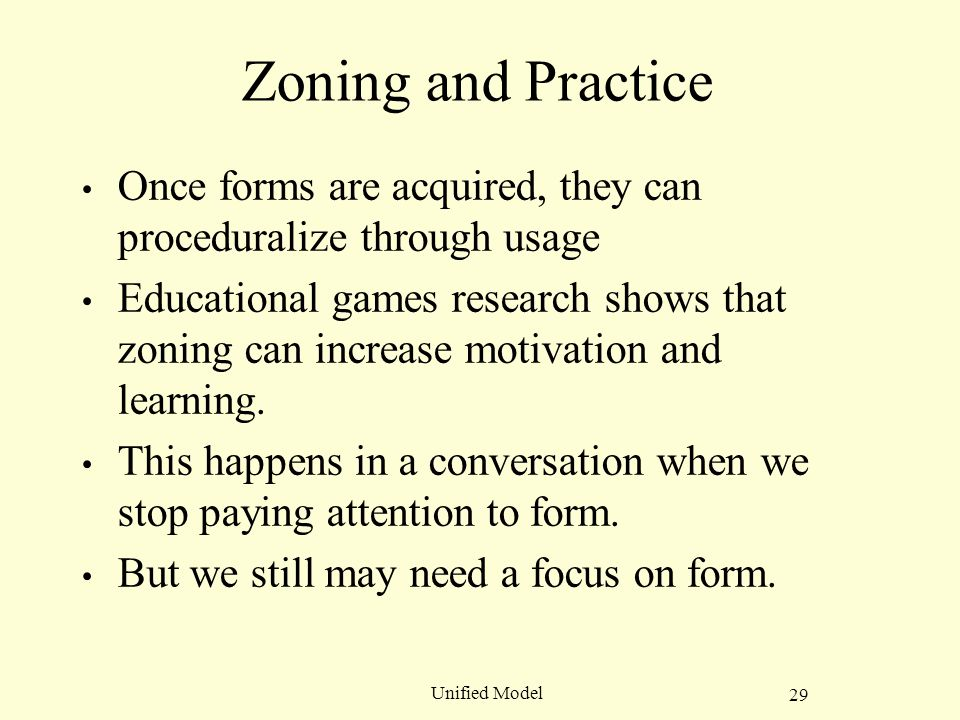 29 Unified Model Zoning and Practice Once forms are acquired, they can proceduralize through usage Educational games research shows that zoning can increase motivation and learning.