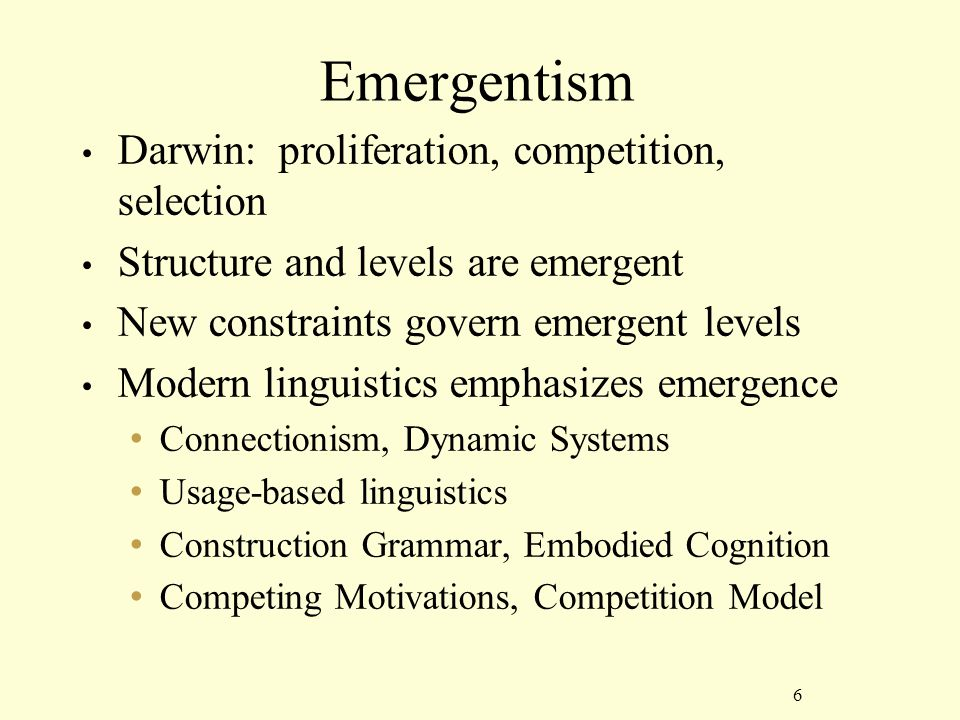 6 Emergentism Darwin: proliferation, competition, selection Structure and levels are emergent New constraints govern emergent levels Modern linguistics emphasizes emergence Connectionism, Dynamic Systems Usage-based linguistics Construction Grammar, Embodied Cognition Competing Motivations, Competition Model
