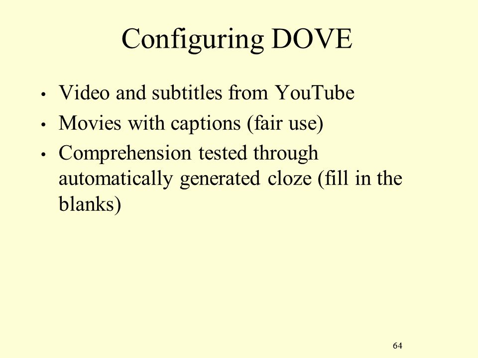 64 Configuring DOVE Video and subtitles from YouTube Movies with captions (fair use) Comprehension tested through automatically generated cloze (fill in the blanks) 64