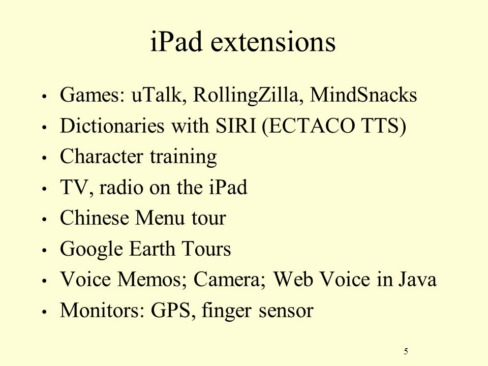 5 iPad extensions Games: uTalk, RollingZilla, MindSnacks Dictionaries with SIRI (ECTACO TTS) Character training TV, radio on the iPad Chinese Menu tour Google Earth Tours Voice Memos; Camera; Web Voice in Java Monitors: GPS, finger sensor