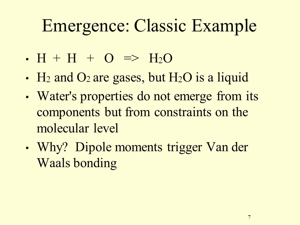 7 Emergence: Classic Example H + H + O => H 2 O H 2 and O 2 are gases, but H 2 O is a liquid Water s properties do not emerge from its components but from constraints on the molecular level Why.