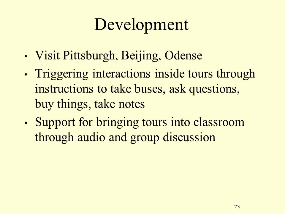 73 Development Visit Pittsburgh, Beijing, Odense Triggering interactions inside tours through instructions to take buses, ask questions, buy things, take notes Support for bringing tours into classroom through audio and group discussion 73