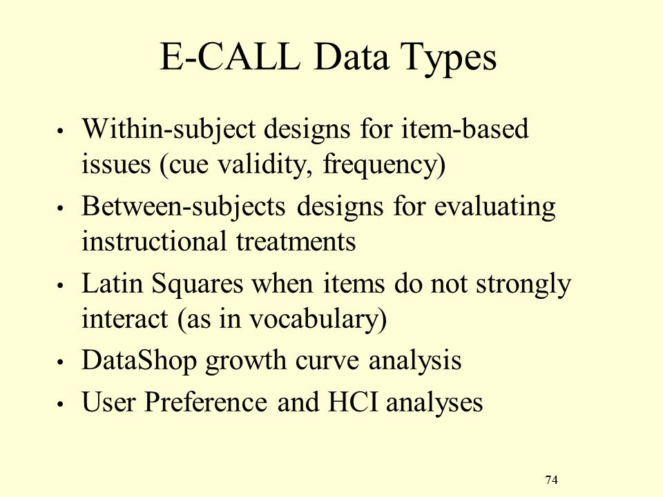 74 E-CALL Data Types Within-subject designs for item-based issues (cue validity, frequency) Between-subjects designs for evaluating instructional treatments Latin Squares when items do not strongly interact (as in vocabulary) DataShop growth curve analysis User Preference and HCI analyses 74
